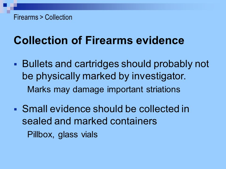 Collection of Firearms evidence Bullets and cartridges should probably not be physically marked by investigator. Marks may damage important striations