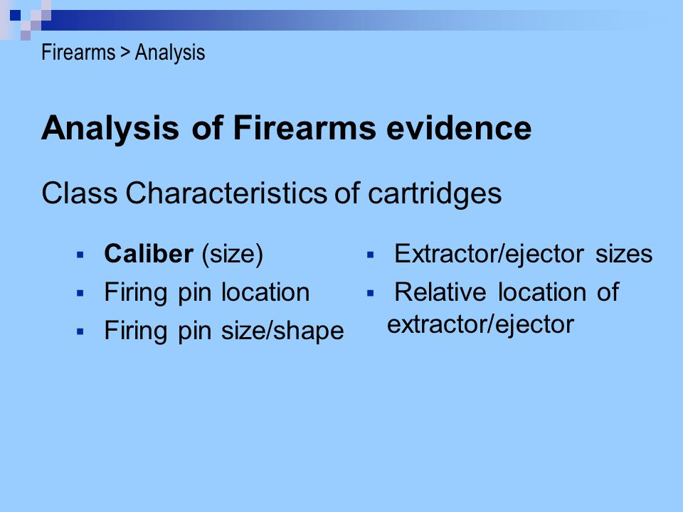 Analysis of Firearms evidence Class Characteristics of cartridges Caliber (size) Firing pin location Firing pin size/shape Extractor/ejector sizes Rel