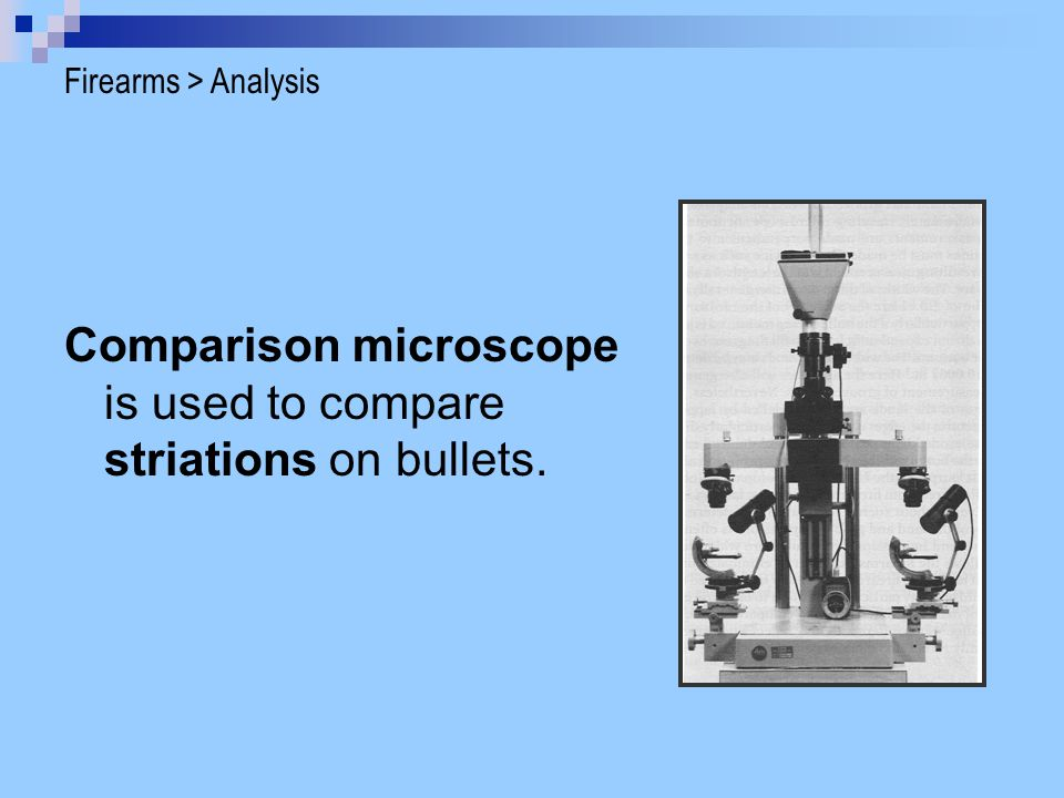 Comparison microscope is used to compare striations on bullets. Firearms > Analysis