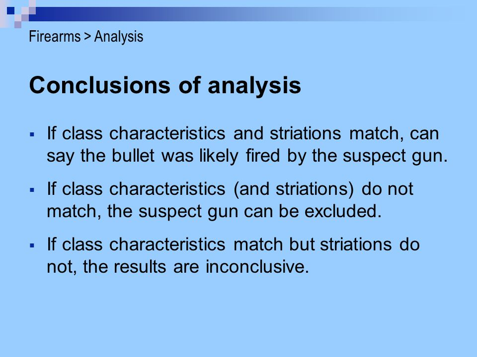 Conclusions of analysis If class characteristics and striations match, can say the bullet was likely fired by the suspect gun. If class characteristic