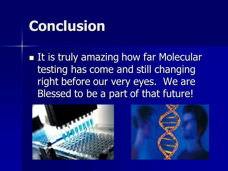 Conclusion It is truly amazing how far Molecular testing has come and still changing right before our very eyes. We are Blessed to be a part of that f