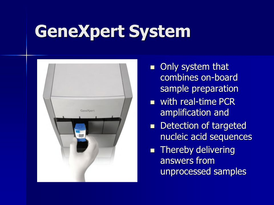 GeneXpert System Only system that combines on-board sample preparation Only system that combines on-board sample preparation with real-time PCR amplif