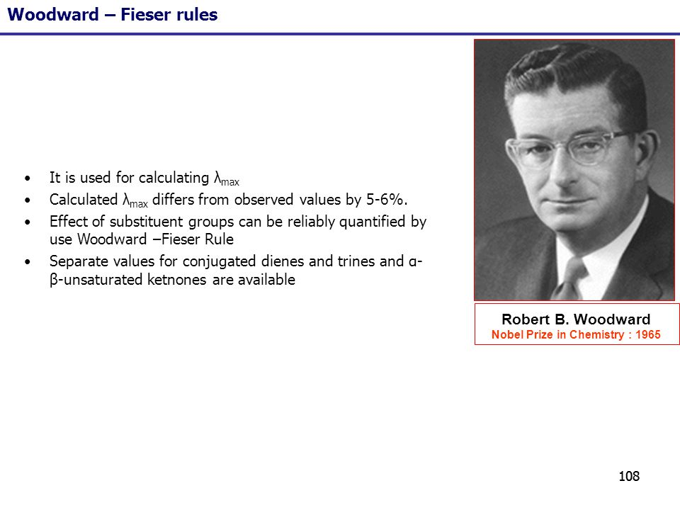 108 Woodward – Fieser rules Robert B. Woodward Nobel Prize in Chemistry : 1965 It is used for calculating λ max Calculated λ max differs from observed