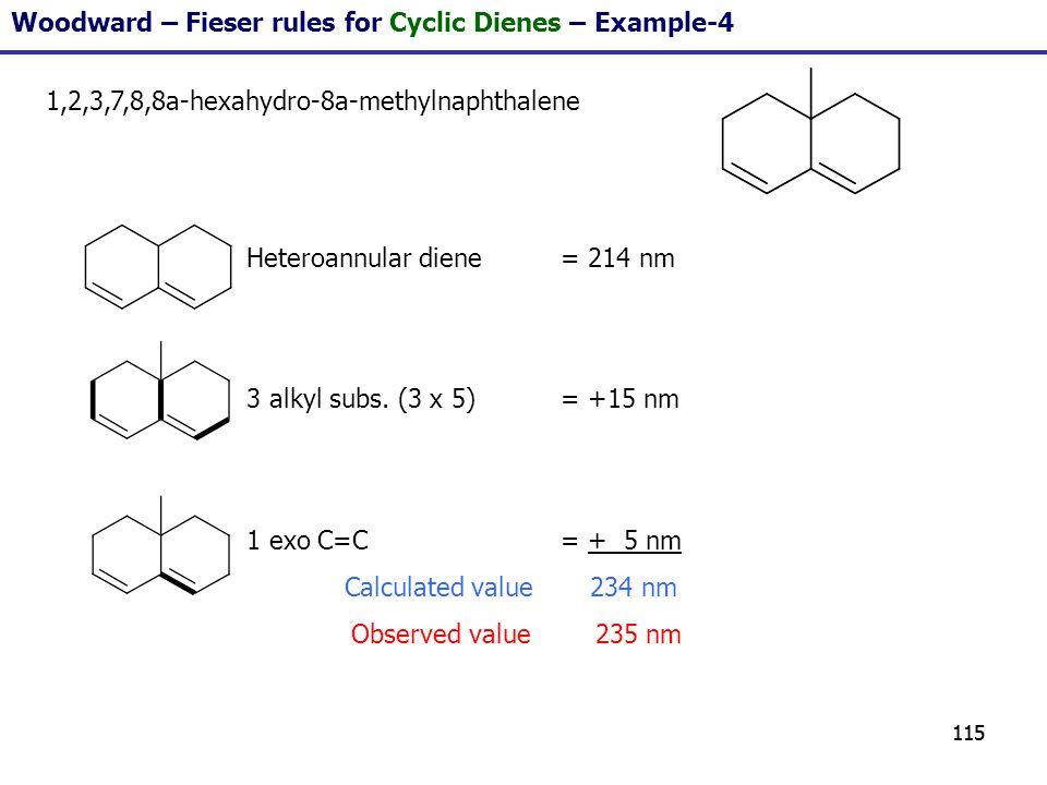 115 Woodward – Fieser rules for Cyclic Dienes – Example-4 1,2,3,7,8,8a-hexahydro-8a-methylnaphthalene Heteroannular diene = 214 nm 3 alkyl subs. (3 x