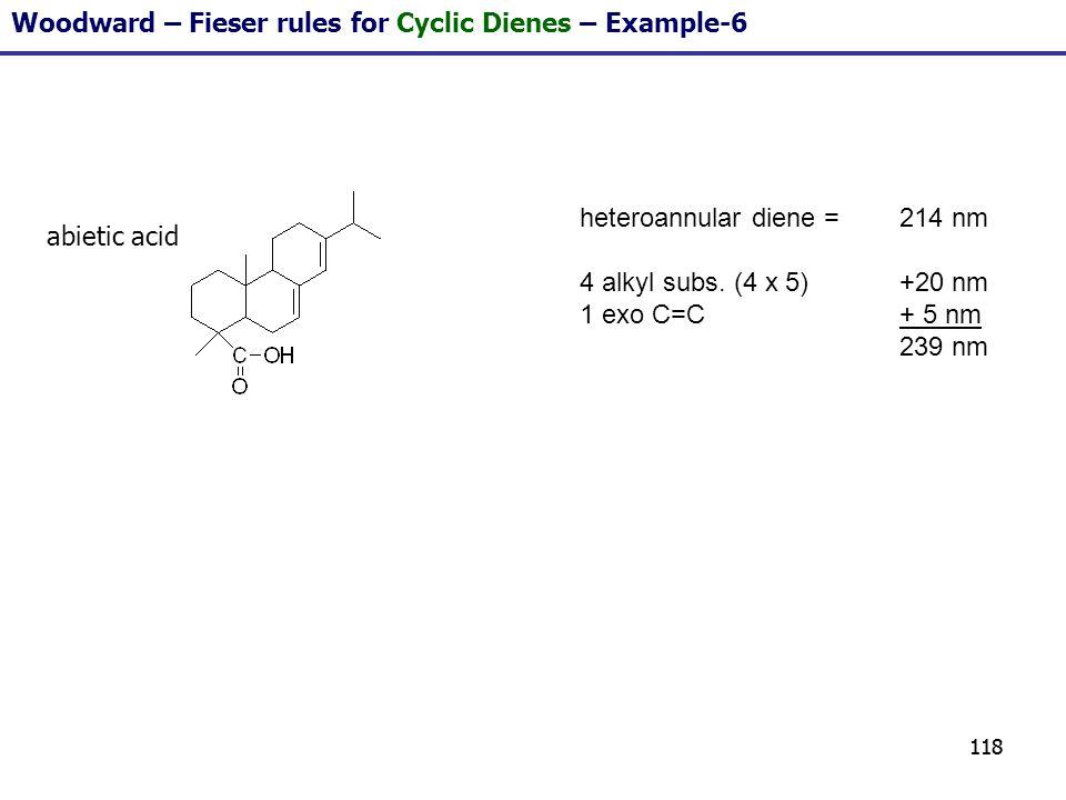 118 Woodward – Fieser rules for Cyclic Dienes – Example-6 heteroannular diene = 214 nm 4 alkyl subs. (4 x 5)+20 nm 1 exo C=C+ 5 nm 239 nm abietic acid