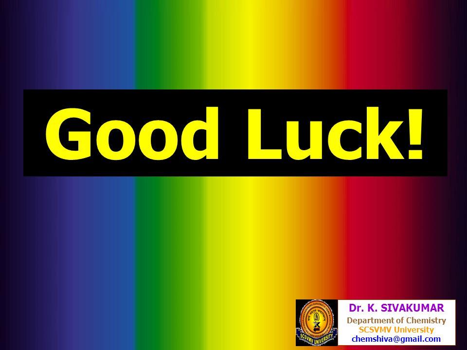 134 Dr. K. SIVAKUMAR Department of Chemistry SCSVMV University chemshiva@gmail.com Good Luck!