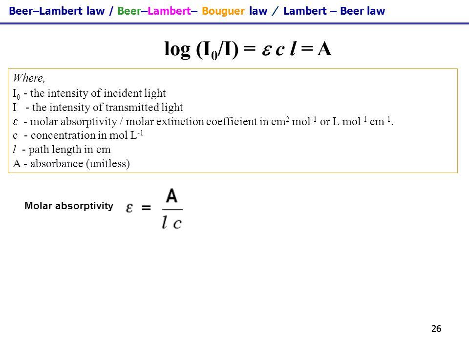 26 Beer–Lambert law / Beer–Lambert– Bouguer law / Lambert – Beer law log (I 0 /I) = c l = A Where, I 0 - the intensity of incident light I - the inten