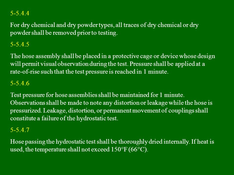 5-5.4.4 For dry chemical and dry powder types, all traces of dry chemical or dry powder shall be removed prior to testing. 5-5.4.5 The hose assembly s
