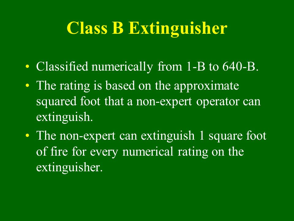 Class B Extinguisher Classified numerically from 1-B to 640-B. The rating is based on the approximate squared foot that a non-expert operator can exti