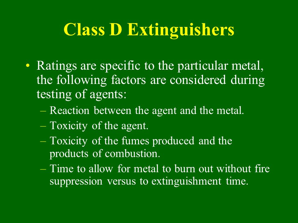 Class D Extinguishers Ratings are specific to the particular metal, the following factors are considered during testing of agents: –Reaction between t