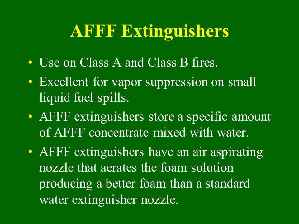 AFFF Extinguishers Use on Class A and Class B fires. Excellent for vapor suppression on small liquid fuel spills. AFFF extinguishers store a specific