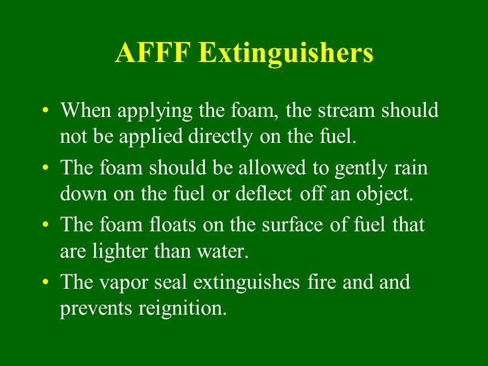 AFFF Extinguishers When applying the foam, the stream should not be applied directly on the fuel. The foam should be allowed to gently rain down on th