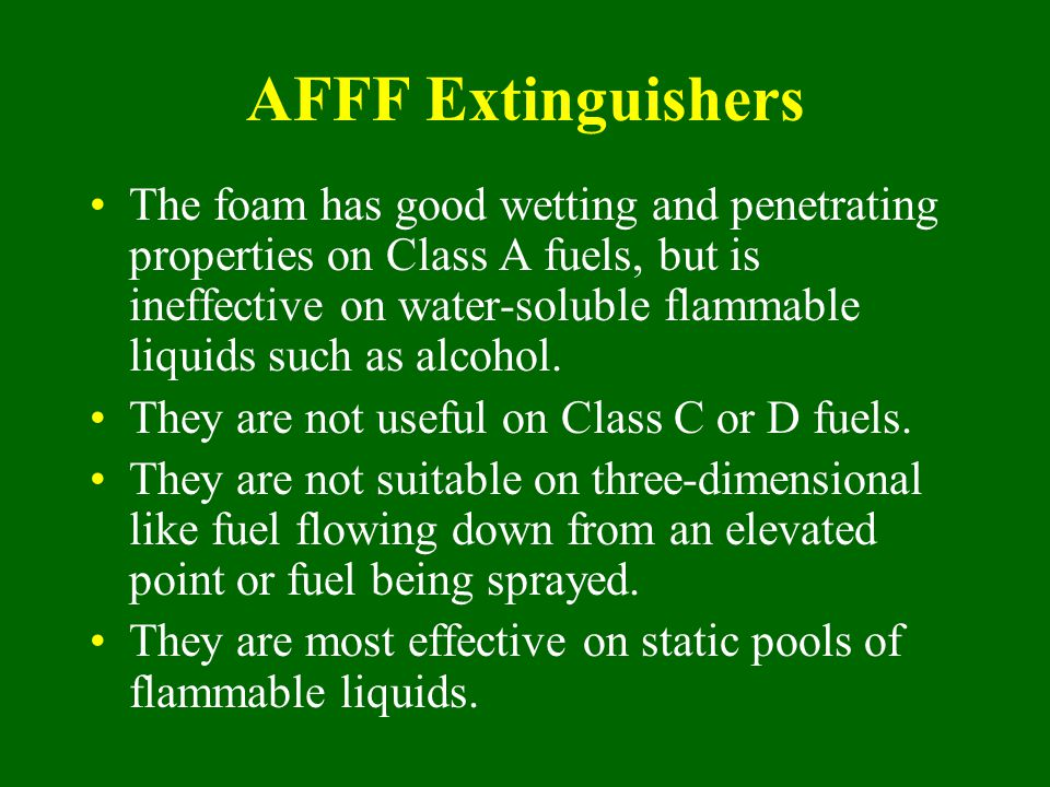 AFFF Extinguishers The foam has good wetting and penetrating properties on Class A fuels, but is ineffective on water-soluble flammable liquids such a