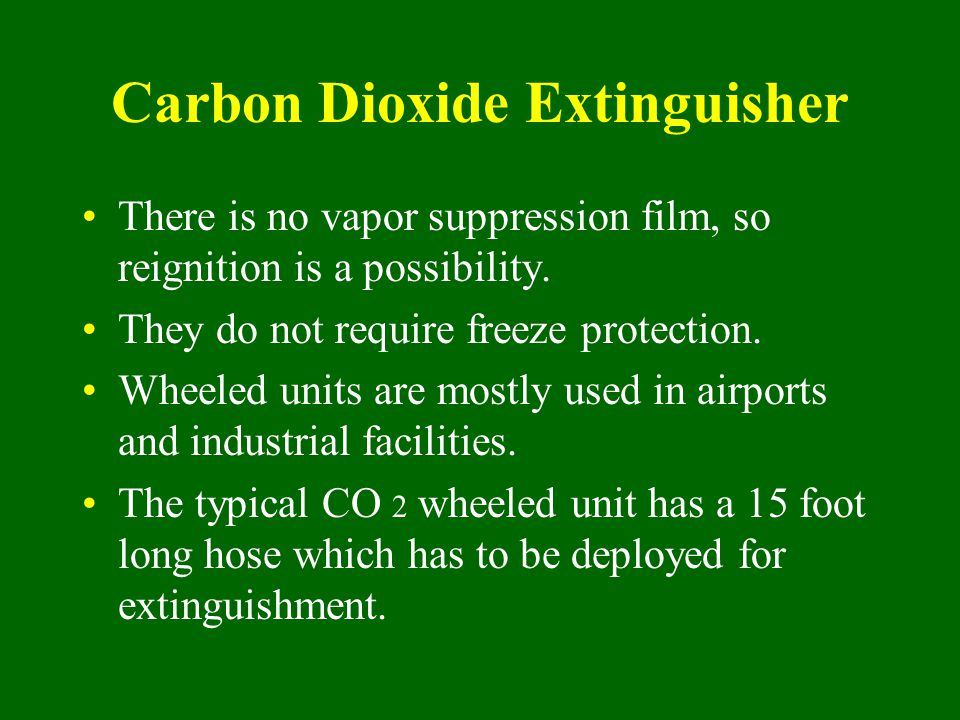 Carbon Dioxide Extinguisher There is no vapor suppression film, so reignition is a possibility. They do not require freeze protection. Wheeled units a