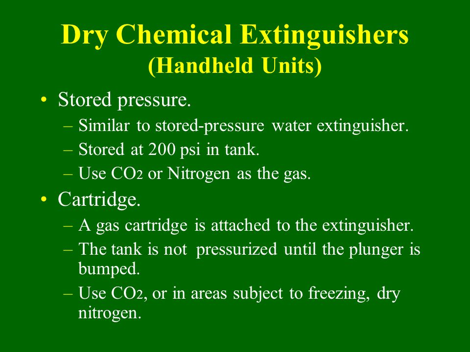 Stored pressure. –Similar to stored-pressure water extinguisher. –Stored at 200 psi in tank. –Use CO 2 or Nitrogen as the gas. Cartridge. –A gas cartr