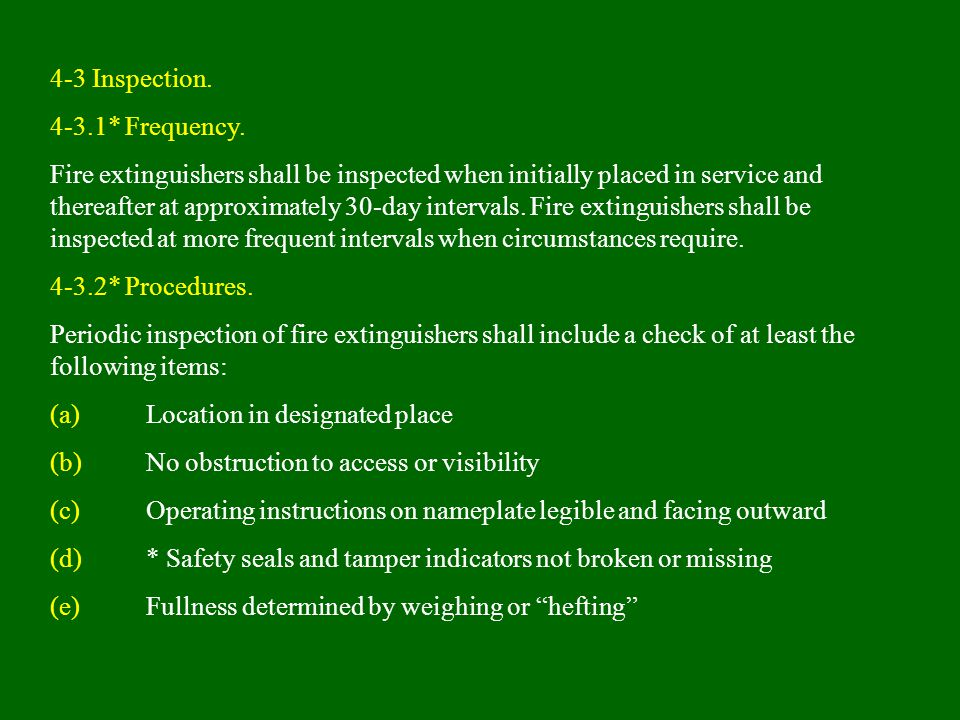 4-3 Inspection. 4-3.1* Frequency. Fire extinguishers shall be inspected when initially placed in service and thereafter at approximately 30-day interv