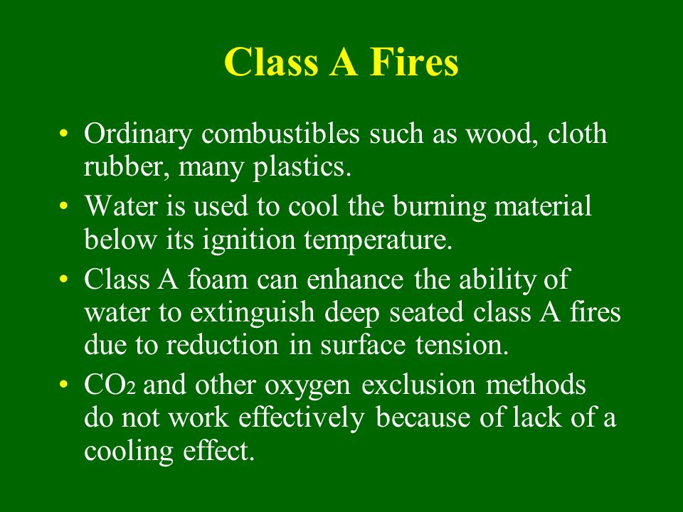 Class A Fires Ordinary combustibles such as wood, cloth rubber, many plastics. Water is used to cool the burning material below its ignition temperatu