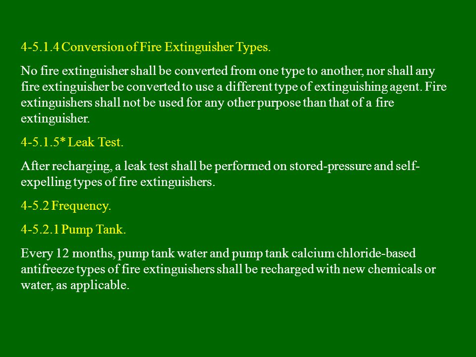 4-5.1.4 Conversion of Fire Extinguisher Types. No fire extinguisher shall be converted from one type to another, nor shall any fire extinguisher be co