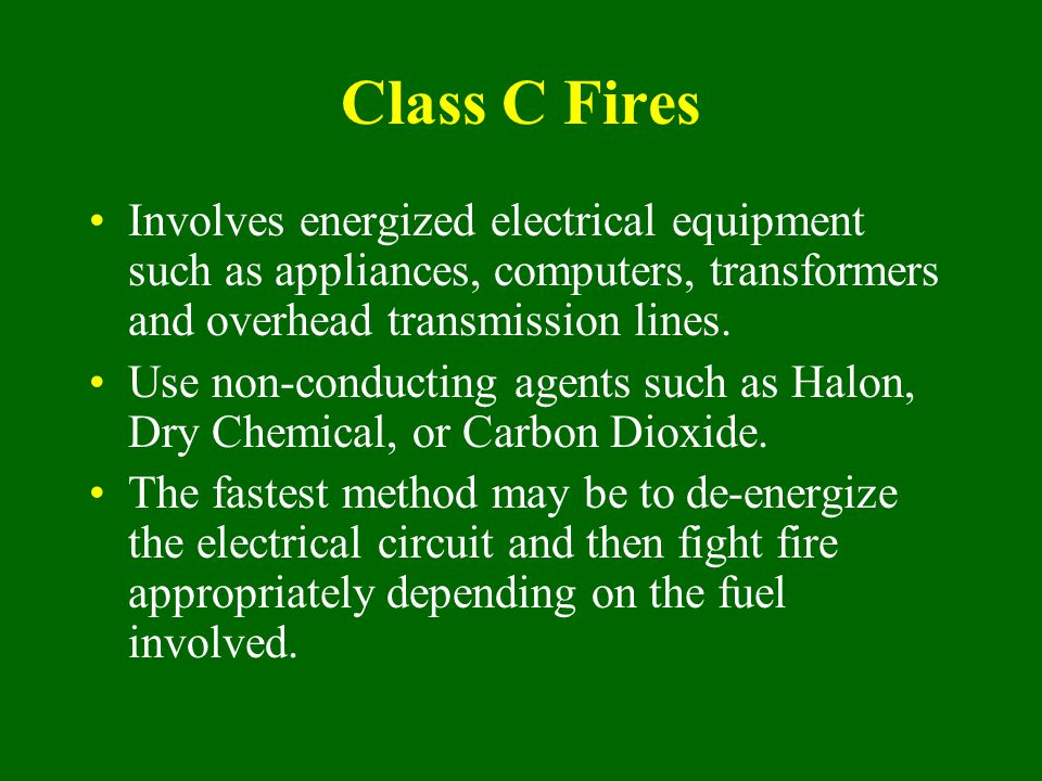 Class C Fires Involves energized electrical equipment such as appliances, computers, transformers and overhead transmission lines. Use non-conducting