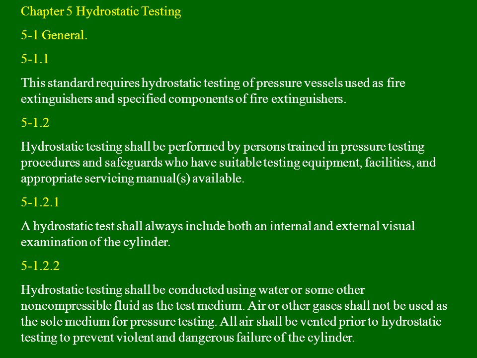 Chapter 5 Hydrostatic Testing 5-1 General. 5-1.1 This standard requires hydrostatic testing of pressure vessels used as fire extinguishers and specifi