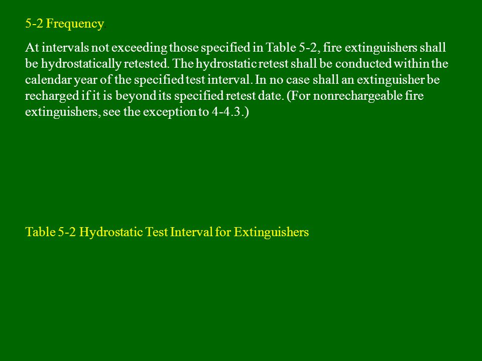 5-2 Frequency. At intervals not exceeding those specified in Table 5-2, fire extinguishers shall be hydrostatically retested. The hydrostatic retest s