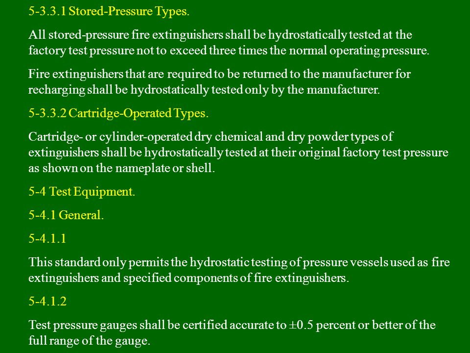 5-3.3.1 Stored-Pressure Types. All stored-pressure fire extinguishers shall be hydrostatically tested at the factory test pressure not to exceed three