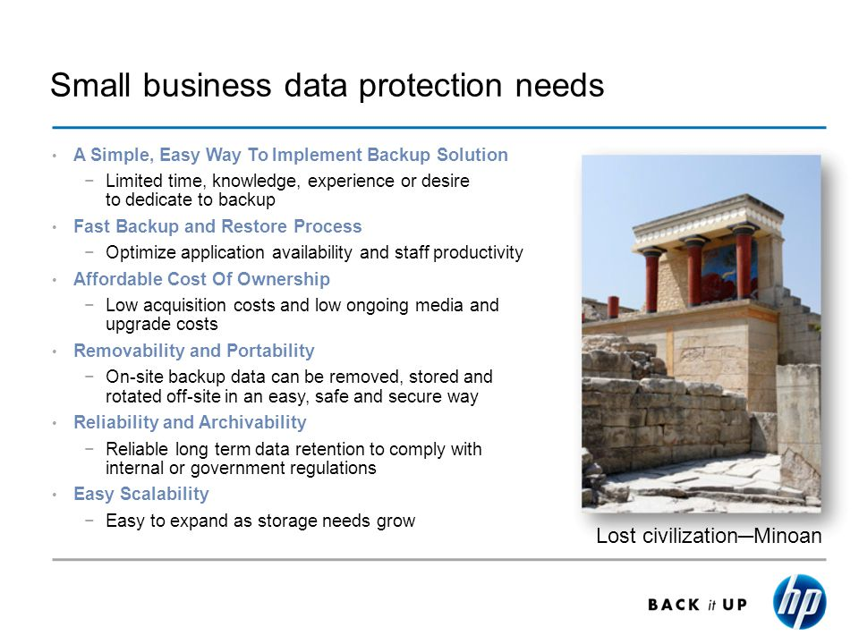 Small business data protection needs A Simple, Easy Way To Implement Backup Solution Limited time, knowledge, experience or desire to dedicate to backup Fast Backup and Restore Process Optimize application availability and staff productivity Affordable Cost Of Ownership Low acquisition costs and low ongoing media and upgrade costs Removability and Portability On-site backup data can be removed, stored and rotated off-site in an easy, safe and secure way Reliability and Archivability Reliable long term data retention to comply with internal or government regulations Easy Scalability Easy to expand as storage needs grow Lost civilizationMinoan