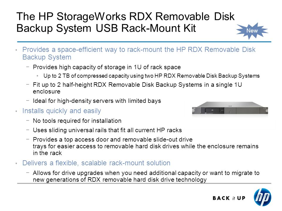 The HP StorageWorks RDX Removable Disk Backup System USB Rack-Mount Kit Provides a space-efficient way to rack-mount the HP RDX Removable Disk Backup System Provides high capacity of storage in 1U of rack space Up to 2 TB of compressed capacity using two HP RDX Removable Disk Backup Systems Fit up to 2 half-height RDX Removable Disk Backup Systems in a single 1U enclosure Ideal for high-density servers with limited bays Installs quickly and easily No tools required for installation Uses sliding universal rails that fit all current HP racks Provides a top access door and removable slide-out drive trays for easier access to removable hard disk drives while the enclosure remains in the rack Delivers a flexible, scalable rack-mount solution Allows for drive upgrades when you need additional capacity or want to migrate to new generations of RDX removable hard disk drive technology New