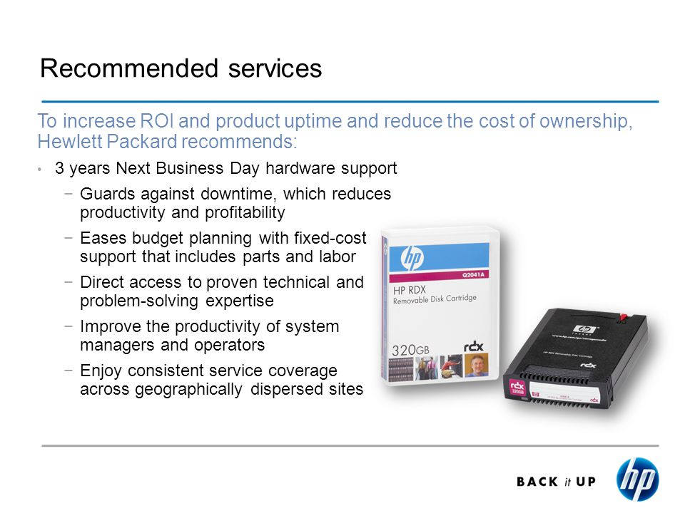 Recommended services To increase ROI and product uptime and reduce the cost of ownership, Hewlett Packard recommends: 3 years Next Business Day hardware support Guards against downtime, which reduces productivity and profitability Eases budget planning with fixed-cost support that includes parts and labor Direct access to proven technical and problem-solving expertise Improve the productivity of system managers and operators Enjoy consistent service coverage across geographically dispersed sites