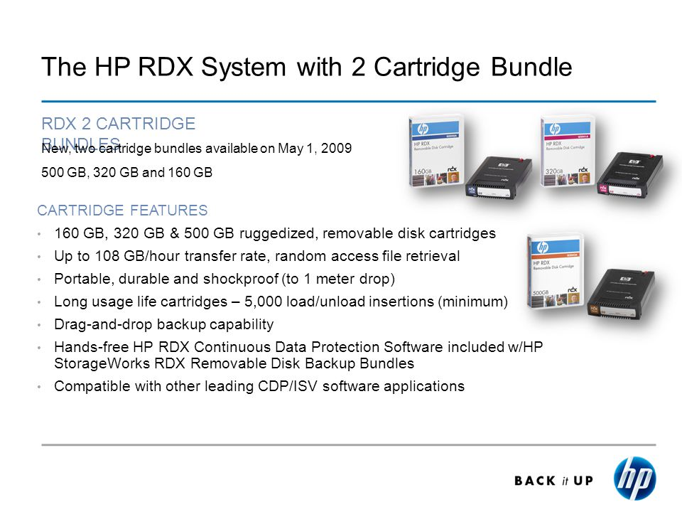 The HP RDX System with 2 Cartridge Bundle CARTRIDGE FEATURES 160 GB, 320 GB & 500 GB ruggedized, removable disk cartridges Up to 108 GB/hour transfer rate, random access file retrieval Portable, durable and shockproof (to 1 meter drop) Long usage life cartridges – 5,000 load/unload insertions (minimum) Drag-and-drop backup capability Hands-free HP RDX Continuous Data Protection Software included w/HP StorageWorks RDX Removable Disk Backup Bundles Compatible with other leading CDP/ISV software applications RDX 2 CARTRIDGE BUNDLES New, two cartridge bundles available on May 1, 2009 500 GB, 320 GB and 160 GB