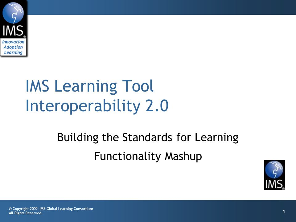 © Copyright 2009 IMS Global Learning Consortium All Rights Reserved. 1 Building the Standards for Learning Functionality Mashup IMS Learning Tool Inte