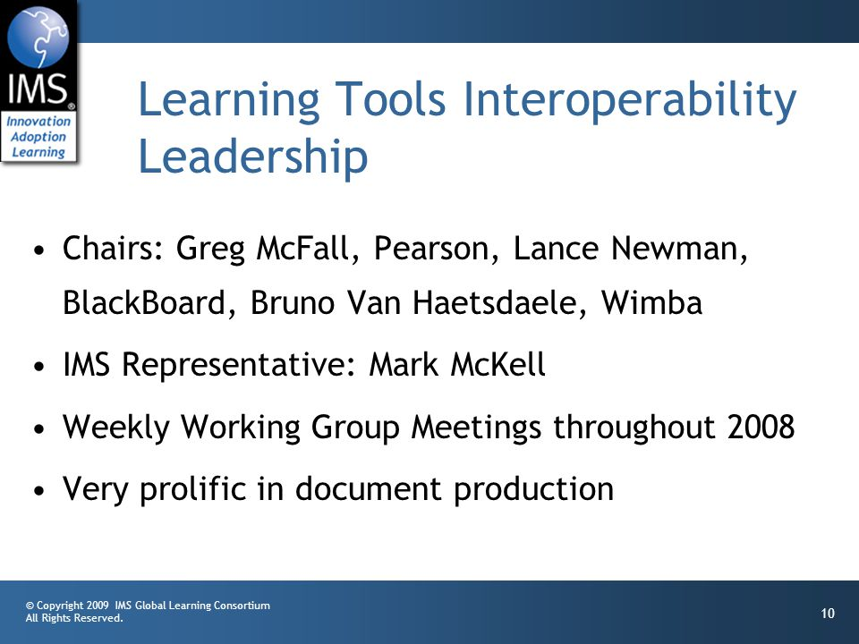 © Copyright 2009 IMS Global Learning Consortium All Rights Reserved. 10 Learning Tools Interoperability Leadership Chairs: Greg McFall, Pearson, Lance