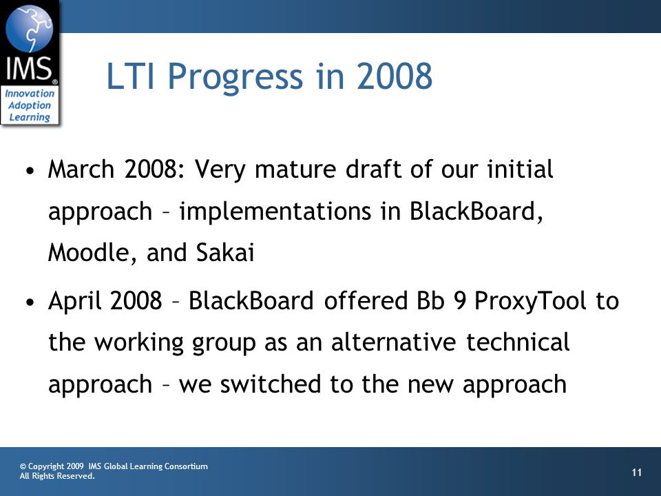 © Copyright 2009 IMS Global Learning Consortium All Rights Reserved. 11 LTI Progress in 2008 March 2008: Very mature draft of our initial approach – i
