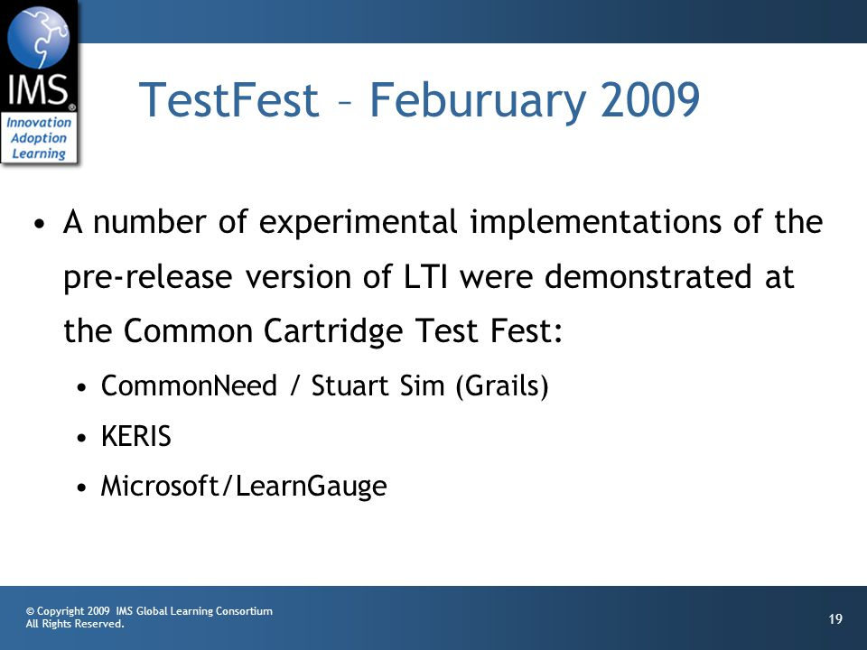 © Copyright 2009 IMS Global Learning Consortium All Rights Reserved. 19 TestFest – Feburuary 2009 A number of experimental implementations of the pre-