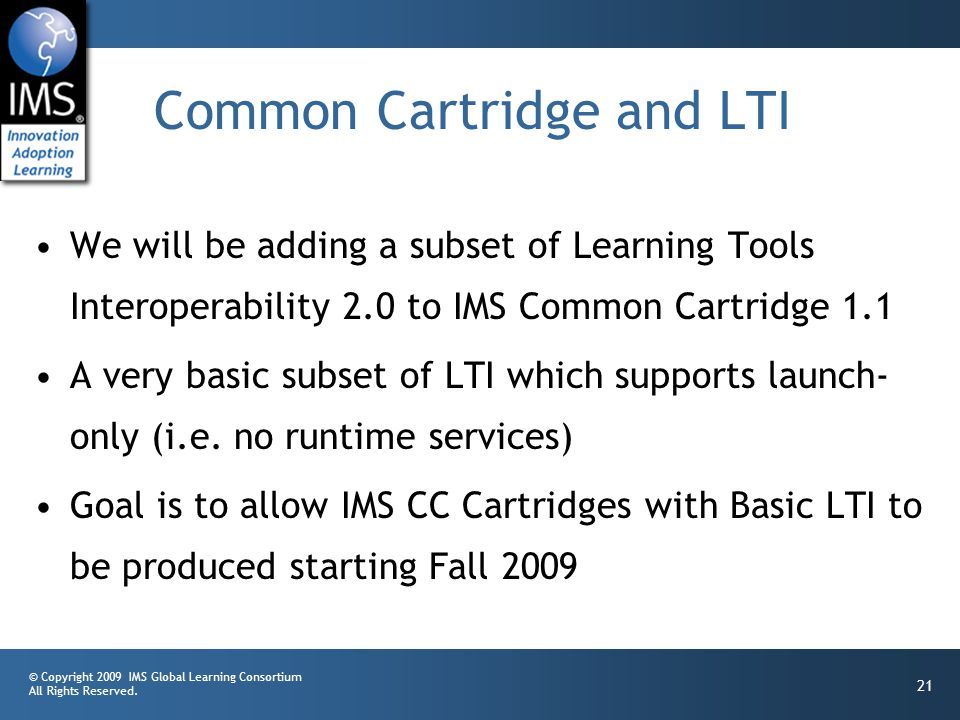 © Copyright 2009 IMS Global Learning Consortium All Rights Reserved. 21 Common Cartridge and LTI We will be adding a subset of Learning Tools Interope