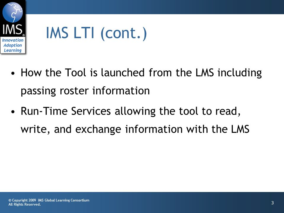 © Copyright 2009 IMS Global Learning Consortium All Rights Reserved. 3 IMS LTI (cont.) How the Tool is launched from the LMS including passing roster