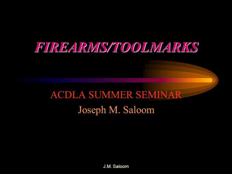 J.M. Saloom FIREARMS/TOOLMARKS ACDLA SUMMER SEMINAR Joseph M. Saloom