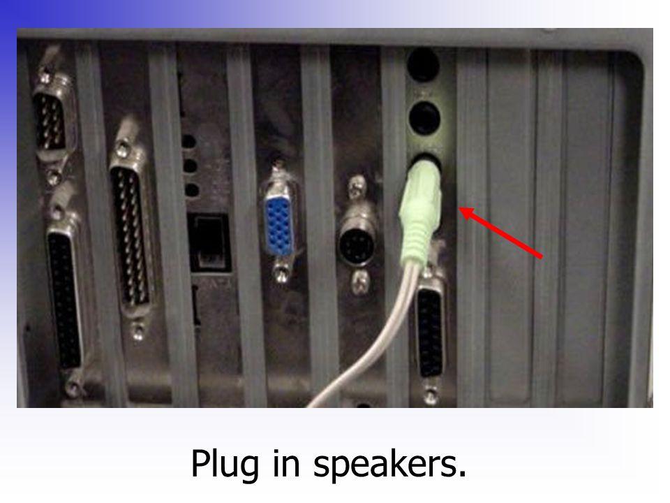 Plug in speakers.