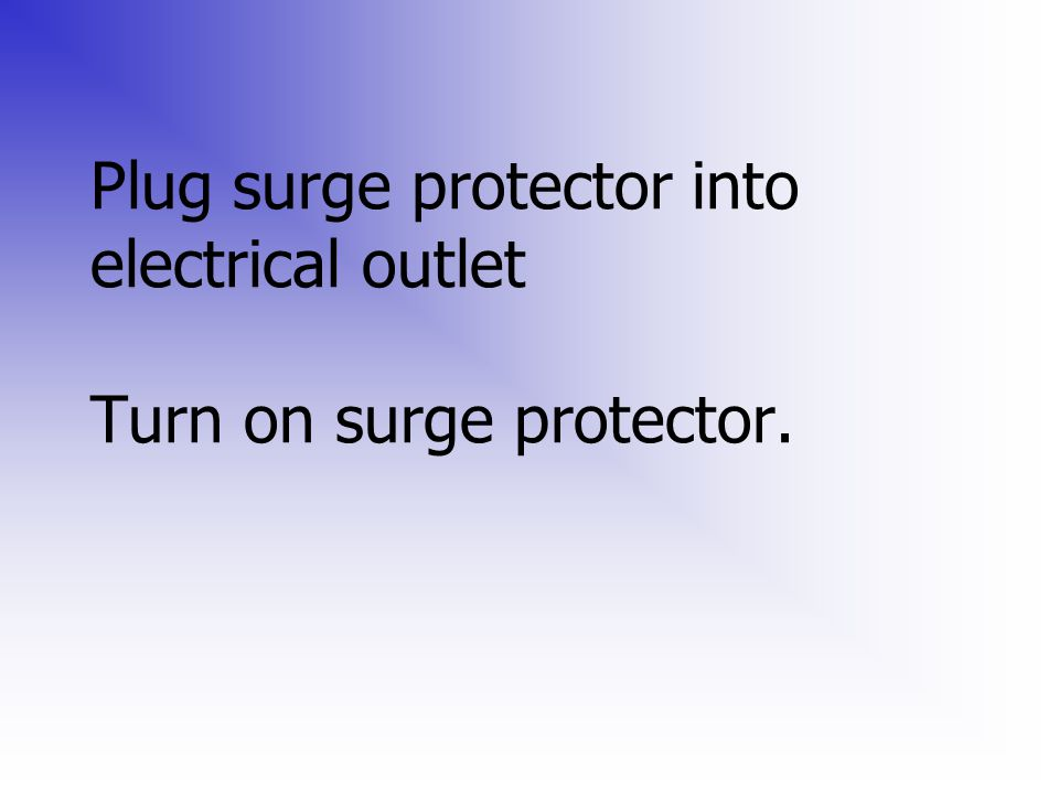 Plug surge protector into electrical outlet Turn on surge protector.
