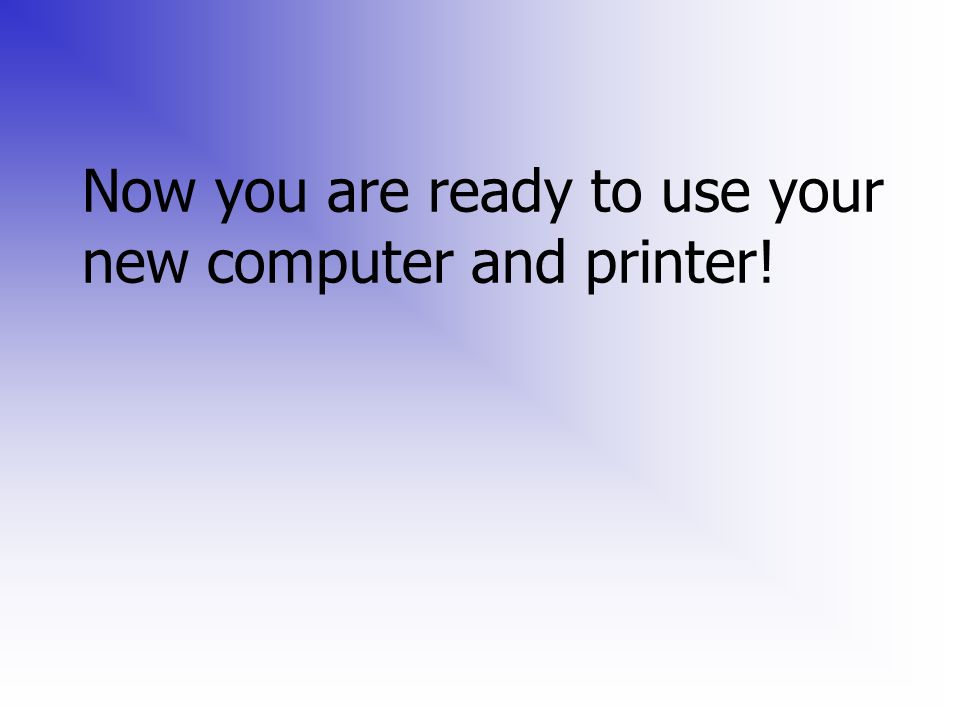 Now you are ready to use your new computer and printer!