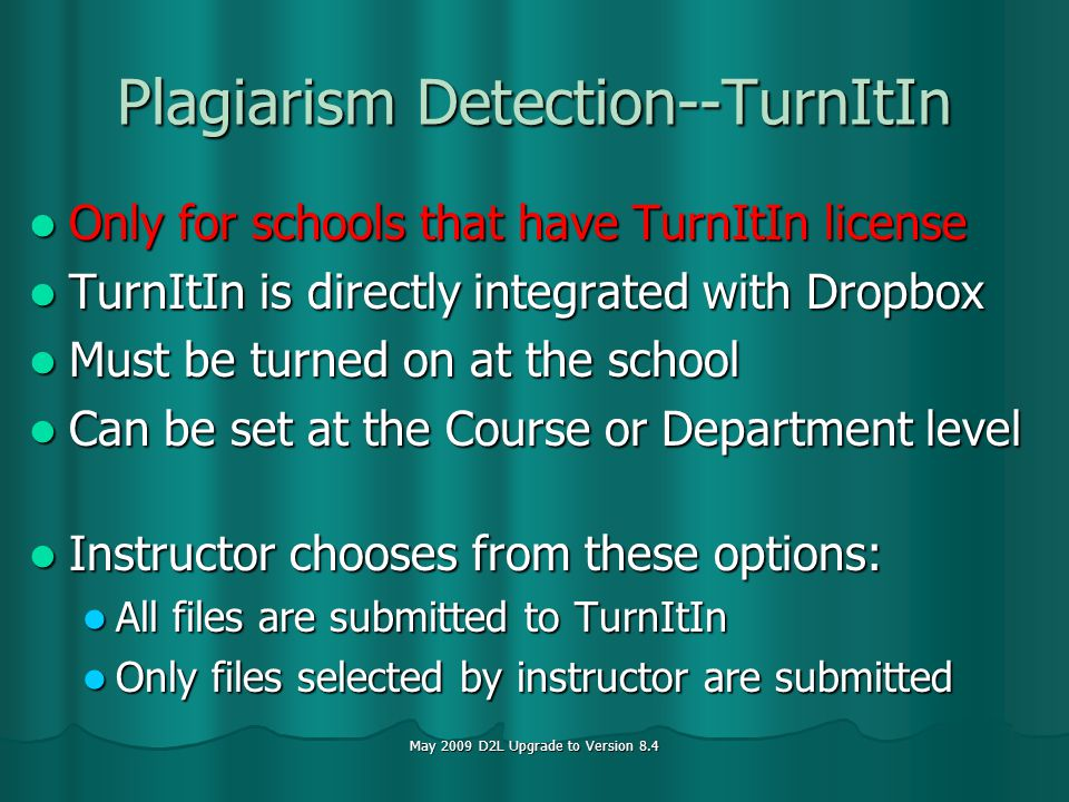 May 2009 D2L Upgrade to Version 8.4 Plagiarism Detection--TurnItIn Only for schools that have TurnItIn license Only for schools that have TurnItIn license TurnItIn is directly integrated with Dropbox TurnItIn is directly integrated with Dropbox Must be turned on at the school Must be turned on at the school Can be set at the Course or Department level Can be set at the Course or Department level Instructor chooses from these options: Instructor chooses from these options: All files are submitted to TurnItIn All files are submitted to TurnItIn Only files selected by instructor are submitted Only files selected by instructor are submitted