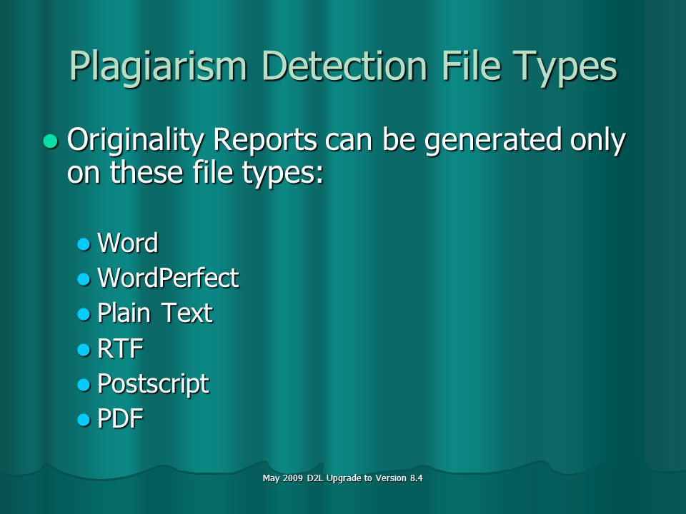 May 2009 D2L Upgrade to Version 8.4 Plagiarism Detection File Types Originality Reports can be generated only on these file types: Originality Reports can be generated only on these file types: Word Word WordPerfect WordPerfect Plain Text Plain Text RTF RTF Postscript Postscript PDF PDF