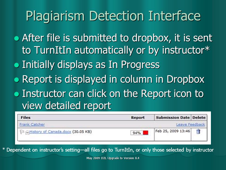 May 2009 D2L Upgrade to Version 8.4 Plagiarism Detection Interface After file is submitted to dropbox, it is sent to TurnItIn automatically or by instructor* After file is submitted to dropbox, it is sent to TurnItIn automatically or by instructor* Initially displays as In Progress Initially displays as In Progress Report is displayed in column in Dropbox Report is displayed in column in Dropbox Instructor can click on the Report icon to view detailed report Instructor can click on the Report icon to view detailed report * Dependent on instructors settingall files go to TurnItIn, or only those selected by instructor