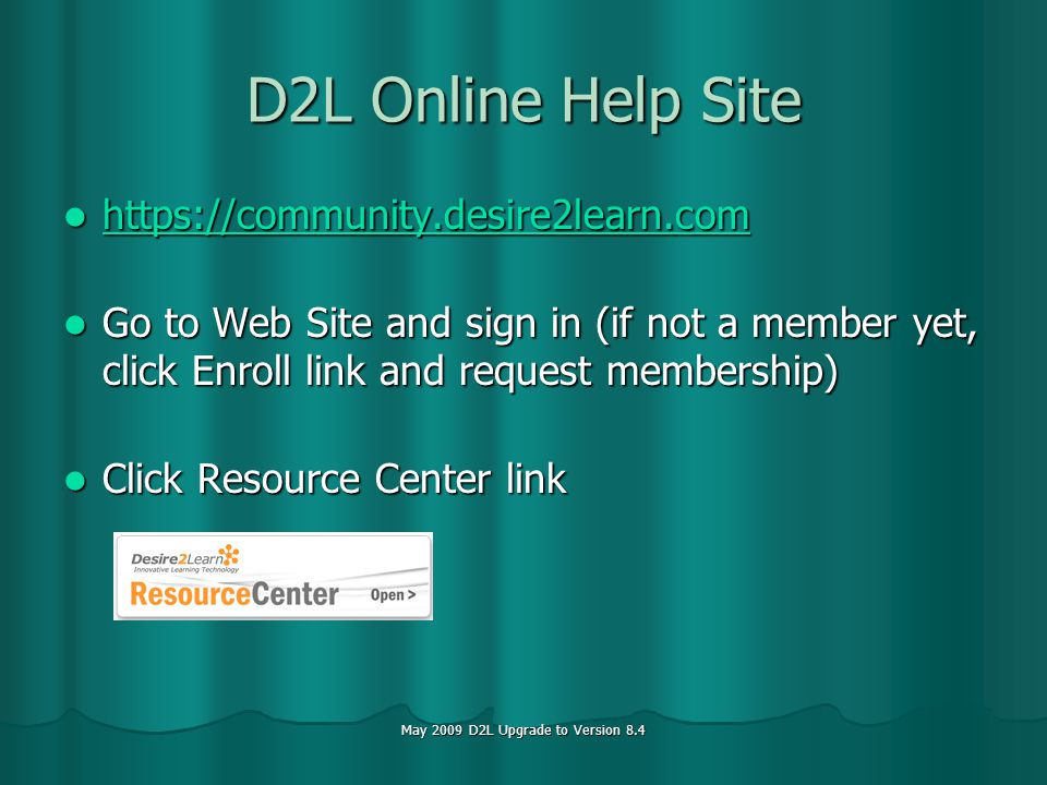 May 2009 D2L Upgrade to Version 8.4 D2L Online Help Site Go to Web Site and sign in (if not a member yet, click Enroll link and request membership) Go to Web Site and sign in (if not a member yet, click Enroll link and request membership) Click Resource Center link Click Resource Center link