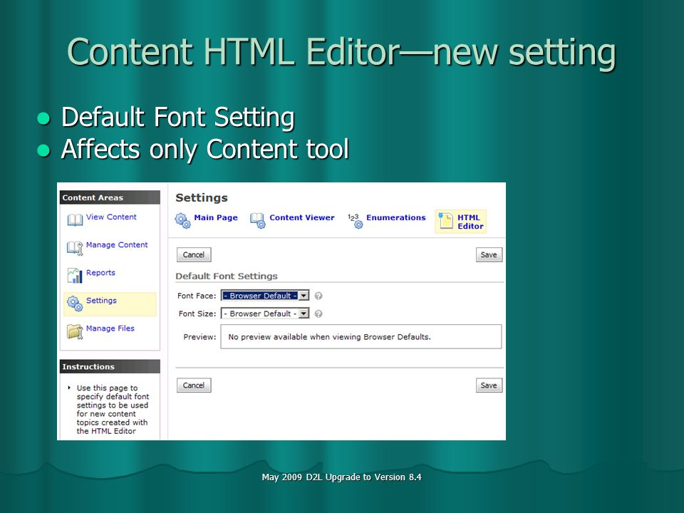 May 2009 D2L Upgrade to Version 8.4 Content HTML Editornew setting Default Font Setting Default Font Setting Affects only Content tool Affects only Content tool