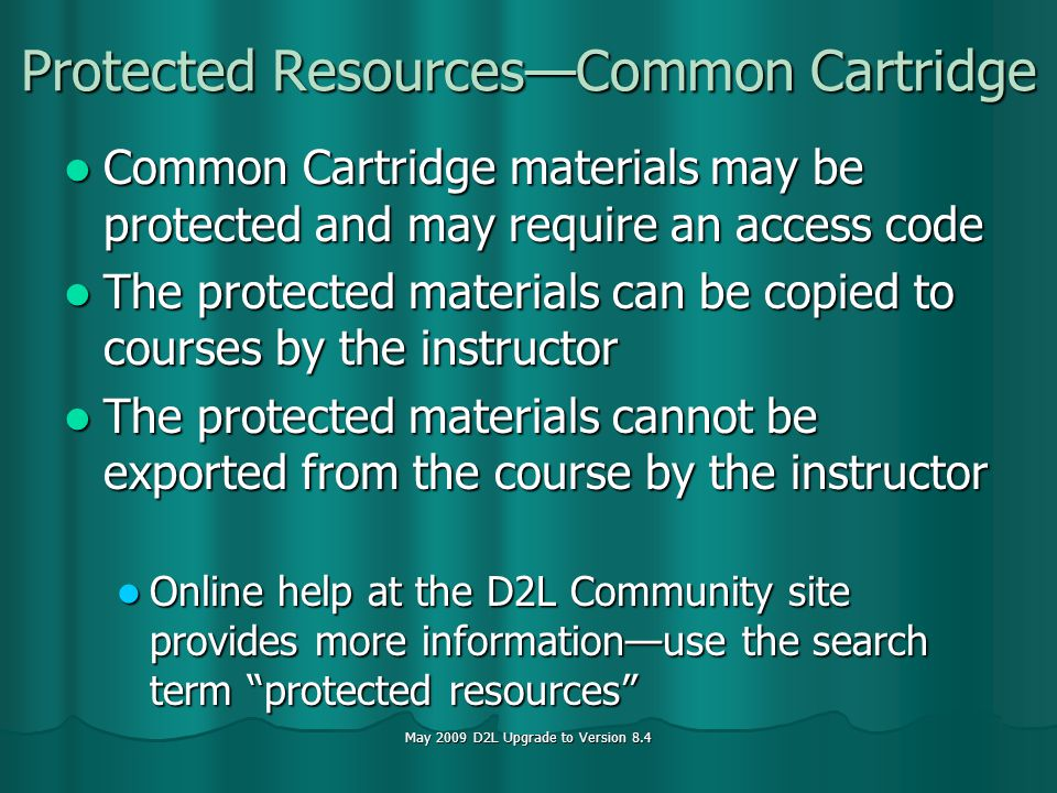 May 2009 D2L Upgrade to Version 8.4 Protected ResourcesCommon Cartridge Common Cartridge materials may be protected and may require an access code Common Cartridge materials may be protected and may require an access code The protected materials can be copied to courses by the instructor The protected materials can be copied to courses by the instructor The protected materials cannot be exported from the course by the instructor The protected materials cannot be exported from the course by the instructor Online help at the D2L Community site provides more informationuse the search term protected resources Online help at the D2L Community site provides more informationuse the search term protected resources