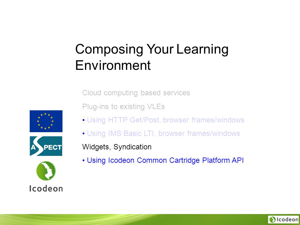 Composing Your Learning Environment Cloud computing based services Plug-ins to existing VLEs Using HTTP Get/Post, browser frames/windows Using IMS Basic LTI, browser frames/windows Widgets, Syndication Using Icodeon Common Cartridge Platform API