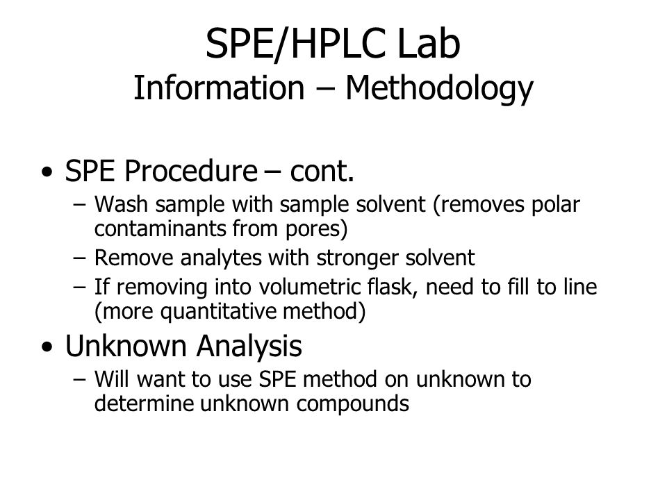 SPE/HPLC Lab Information – Methodology SPE Procedure – cont. –Wash sample with sample solvent (removes polar contaminants from pores) –Remove analytes