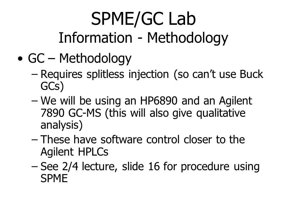 SPME/GC Lab Information - Methodology GC – Methodology –Requires splitless injection (so cant use Buck GCs) –We will be using an HP6890 and an Agilent 7890 GC-MS (this will also give qualitative analysis) –These have software control closer to the Agilent HPLCs –See 2/4 lecture, slide 16 for procedure using SPME