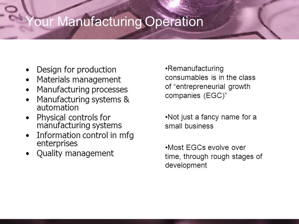 Your Manufacturing Operation Design for production Materials management Manufacturing processes Manufacturing systems & automation Physical controls for manufacturing systems Information control in mfg enterprises Quality management Remanufacturing consumables is in the class of entrepreneurial growth companies (EGC) Not just a fancy name for a small business Most EGCs evolve over time, through rough stages of development
